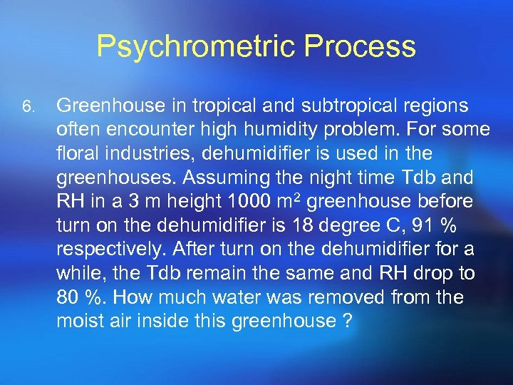 Psychrometric Process 6. Greenhouse in tropical and subtropical regions often encounter high humidity problem.