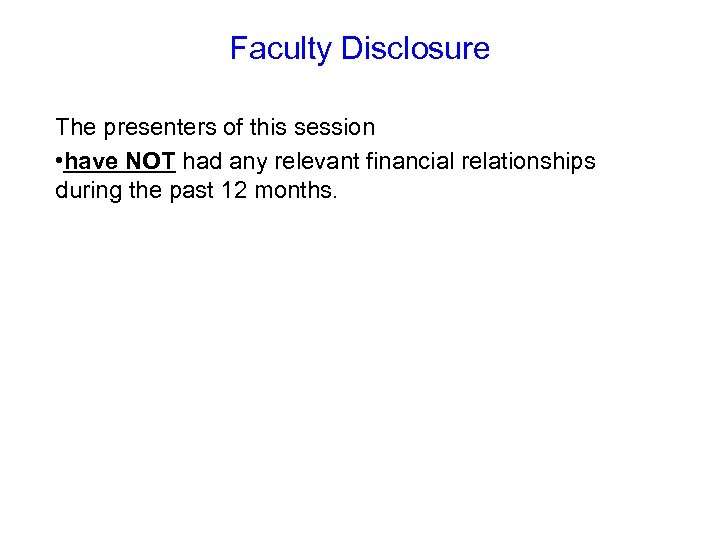 Faculty Disclosure The presenters of this session • have NOT had any relevant financial
