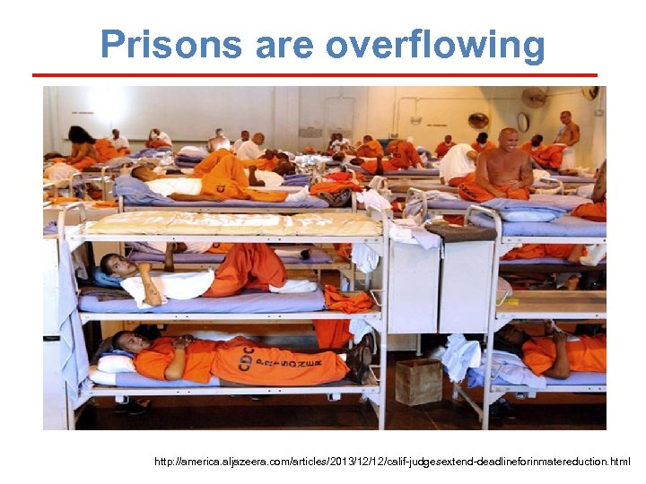 Prisons are overflowing http: //america. aljazeera. com/articles/2013/12/12/calif-judgesextend-deadlineforinmatereduction. html