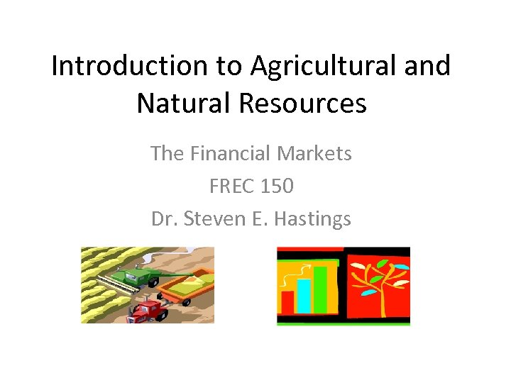 Introduction to Agricultural and Natural Resources The Financial Markets FREC 150 Dr. Steven E.