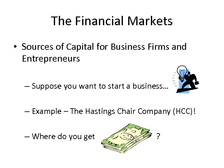 The Financial Markets • Sources of Capital for Business Firms and Entrepreneurs – Suppose