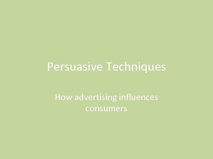 Persuasive Techniques How advertising influences consumers