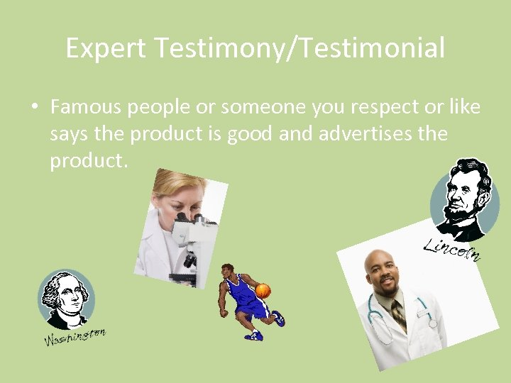 Expert Testimony/Testimonial • Famous people or someone you respect or like says the product