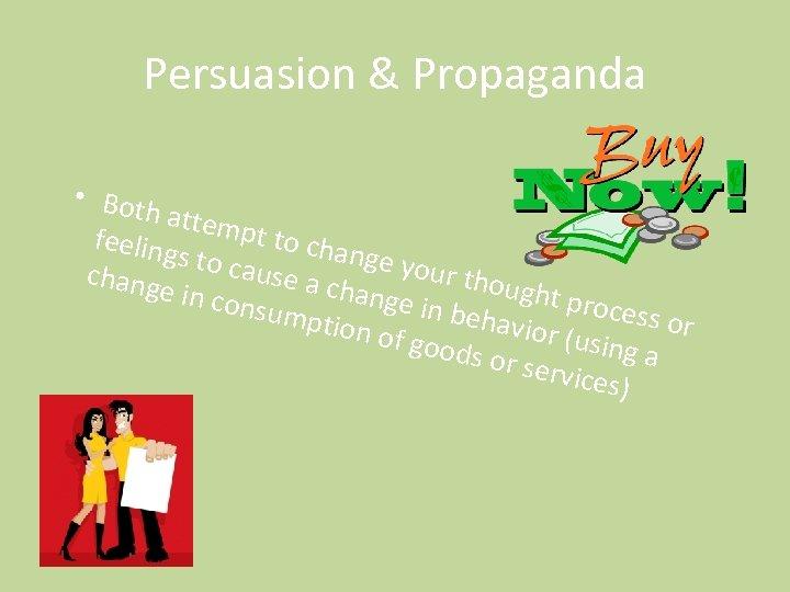 Persuasion & Propaganda • Both attem pt to c feeling hange s to ca