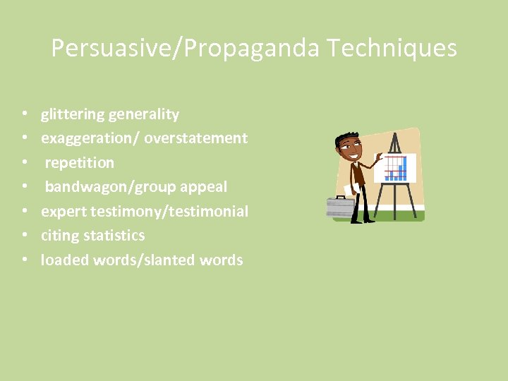 Persuasive/Propaganda Techniques • • glittering generality exaggeration/ overstatement repetition bandwagon/group appeal expert testimony/testimonial citing