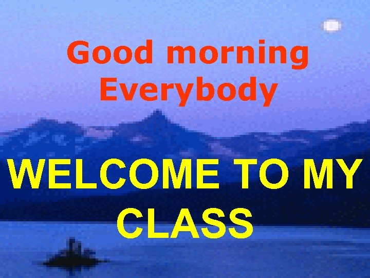 Good morning Everybody WELCOME TO MY CLASS