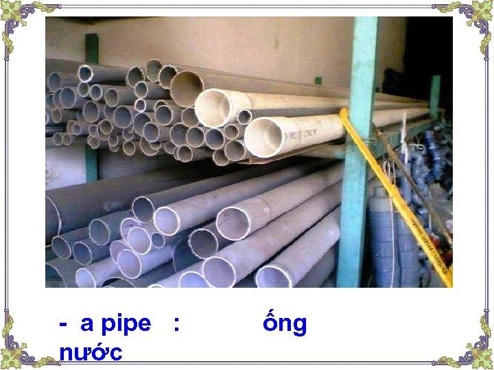 - a pipe : nước ống