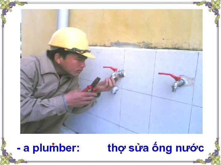 - a plumber: thợ sửa ống nước