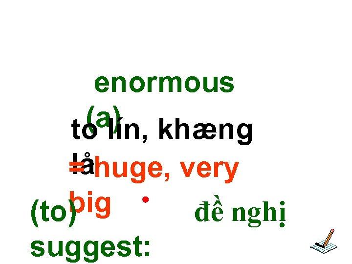 enormous (a) khæng to lín, lå = huge, very big đề nghị (to) suggest: