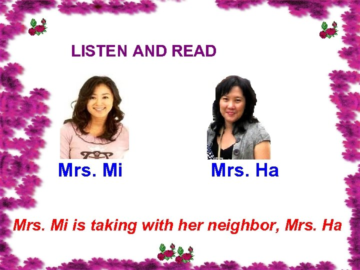 LISTEN AND READ Mrs. Mi Mrs. Ha Mrs. Mi is taking with her neighbor,