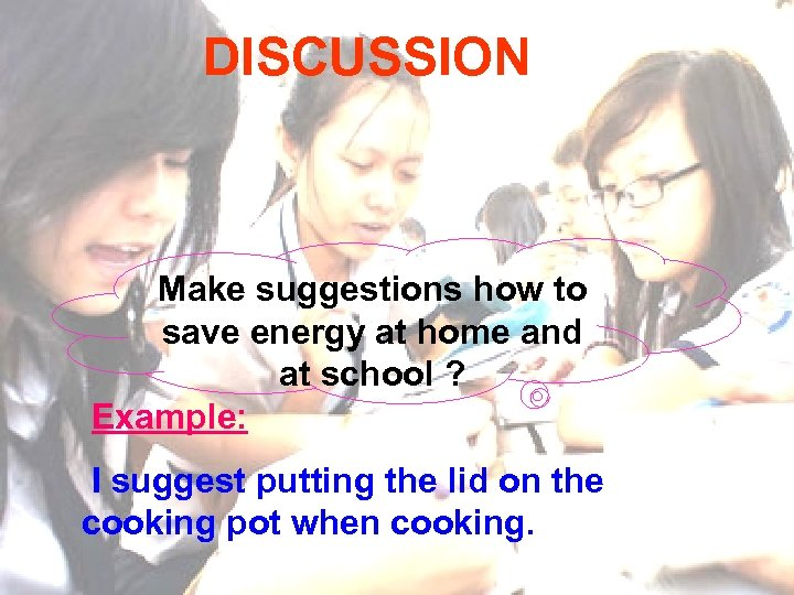 DISCUSSION Make suggestions how to save energy at home and at school ? Example: