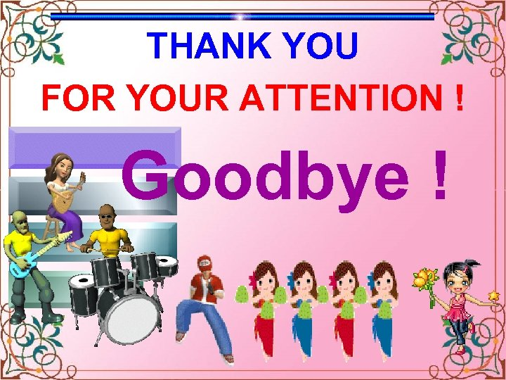THANK YOU FOR YOUR ATTENTION ! Goodbye ! Celinne Dion – And so this