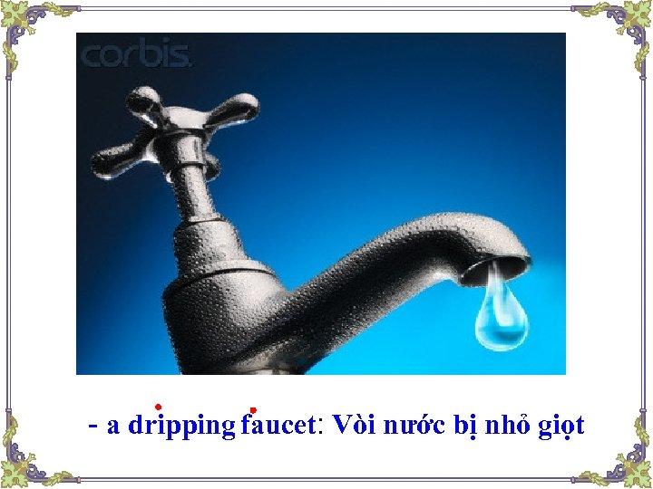 - a dripping faucet: Vòi nước bị nhỏ giọt