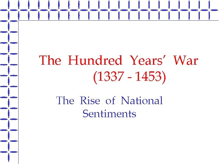 The Hundred Years' War (1337 - 1453) The Rise of National Sentiments