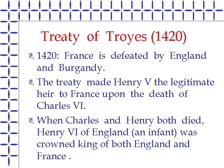 Treaty of Troyes (1420) 1420: France is defeated by England Burgandy. B The treaty