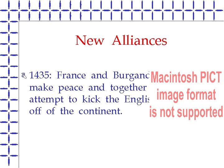 New Alliances B 1435: France and Burgandy make peace and together attempt to kick