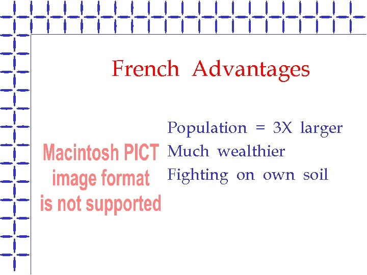 French Advantages Population = 3 X larger B Much wealthier B Fighting on own