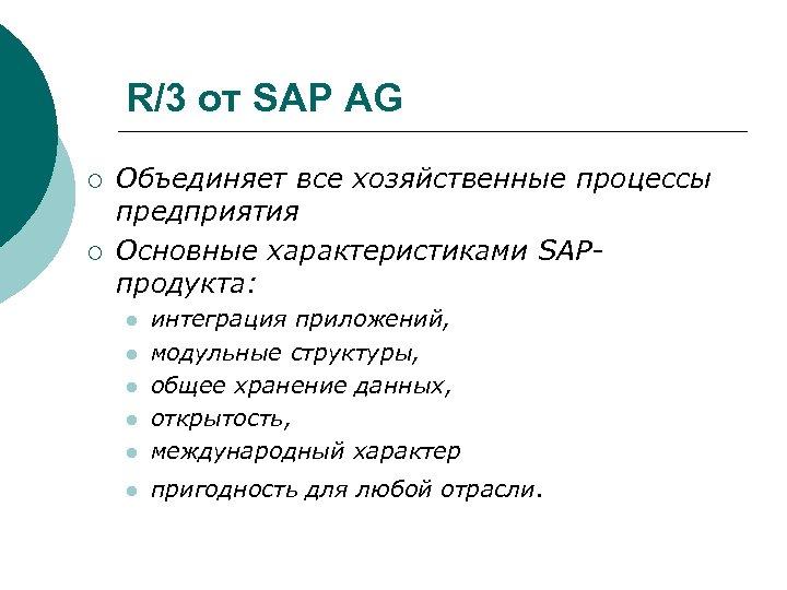 R/3 от SAP AG ¡ ¡ Объединяет все хозяйственные процессы предприятия Основные характеристиками SAPпродукта: