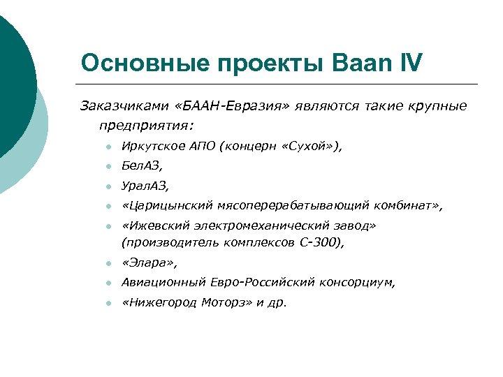 Основные проекты Baan IV Заказчиками «БААН-Евразия» являются такие крупные предприятия: l Иркутское АПО (концерн