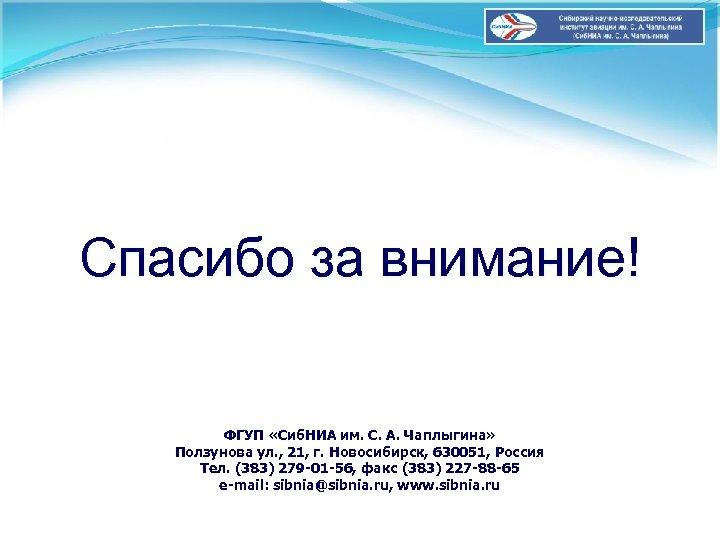 Спасибо за внимание! ФГУП «Сиб. НИА им. С. А. Чаплыгина» Ползунова ул. , 21,