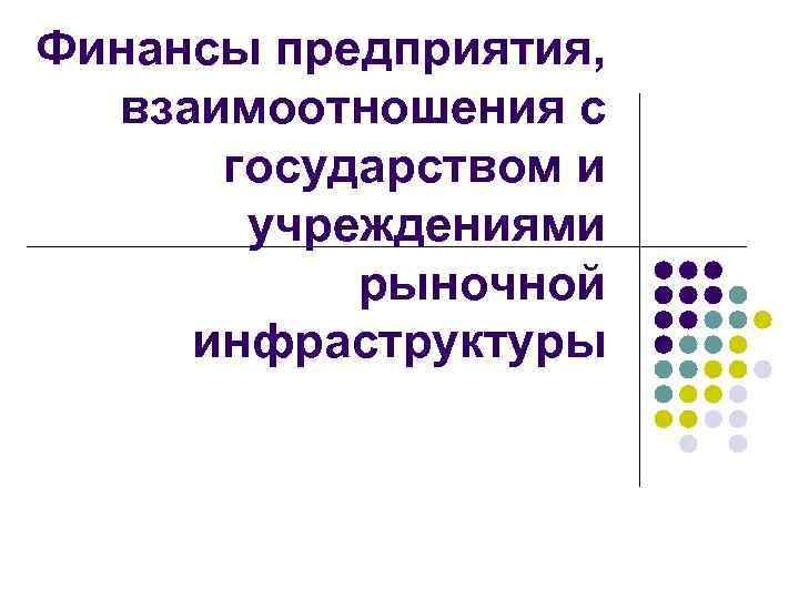 Финансы предприятия, взаимоотношения с государством и учреждениями рыночной инфраструктуры