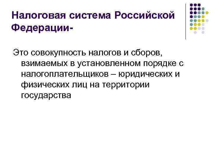 Налоговая система Российской Федерации. Это совокупность налогов и сборов, взимаемых в установленном порядке с
