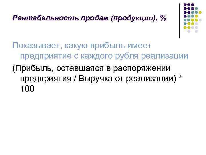 Рентабельность продаж (продукции), % Показывает, какую прибыль имеет предприятие с каждого рубля реализации (Прибыль,
