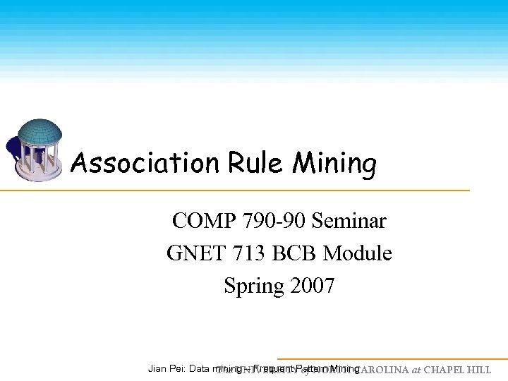 Association Rule Mining COMP 790 -90 Seminar GNET 713 BCB Module Spring 2007 Jian