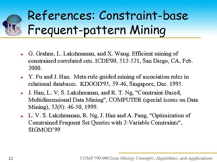 References: Constraint-base Frequent-pattern Mining G. Grahne, L. Lakshmanan, and X. Wang. Efficient mining of