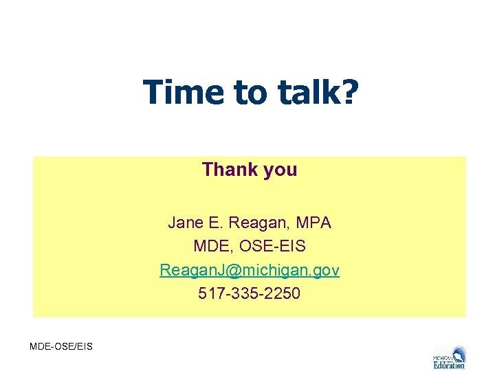 Time to talk? Thank you Jane E. Reagan, MPA MDE, OSE-EIS Reagan. J@michigan. gov