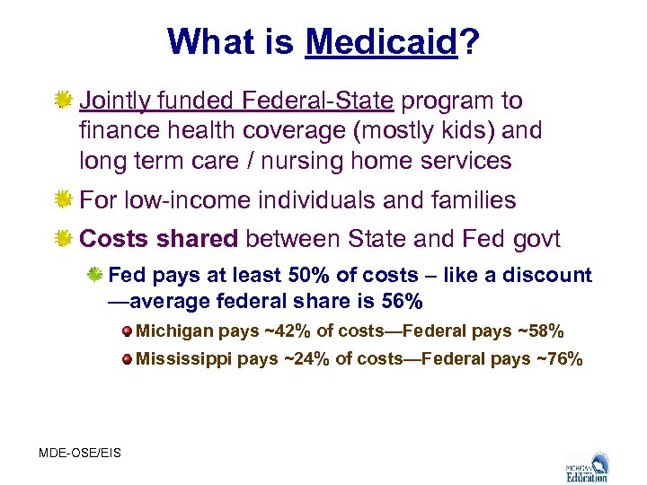 What is Medicaid? Jointly funded Federal-State program to finance health coverage (mostly kids) and