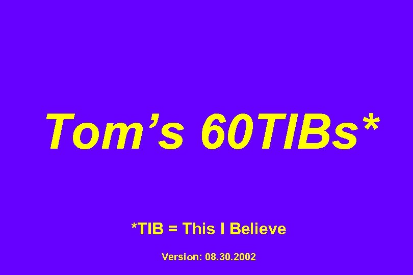 Tom's 60 TIBs* *TIB = This I Believe Version: 08. 30. 2002