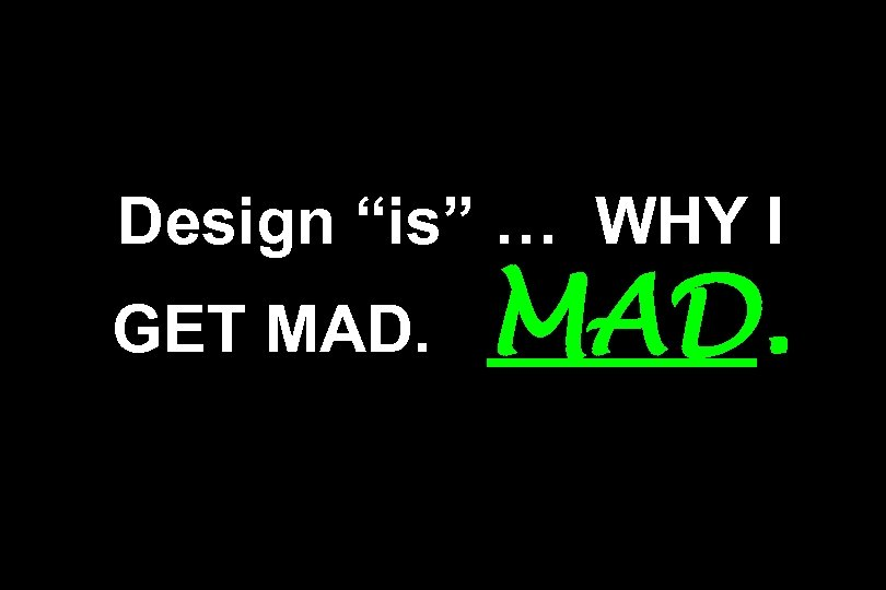 "Design ""is"" … WHY I GET MAD."