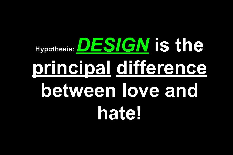 DESIGN is the principal difference between love and hate! Hypothesis: