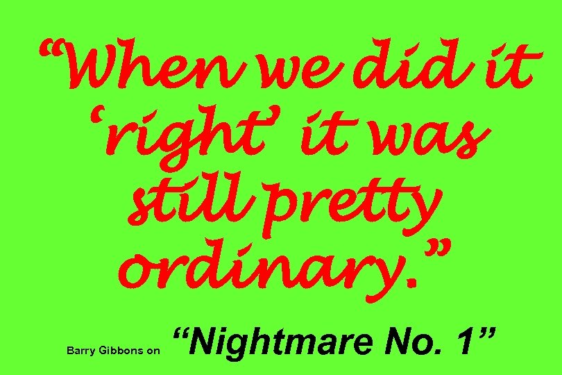 """When we did it 'right' it was still pretty ordinary. "" Barry Gibbons on"