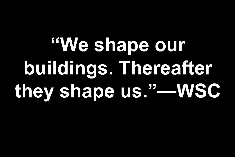 """We shape our buildings. Thereafter they shape us. ""—WSC"