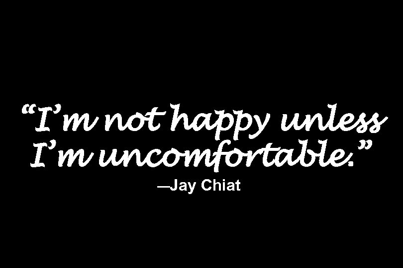 """I'm not happy unless I'm uncomfortable. "" —Jay Chiat"