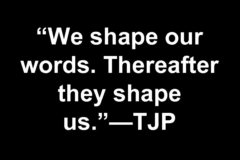 """We shape our words. Thereafter they shape us. ""—TJP"
