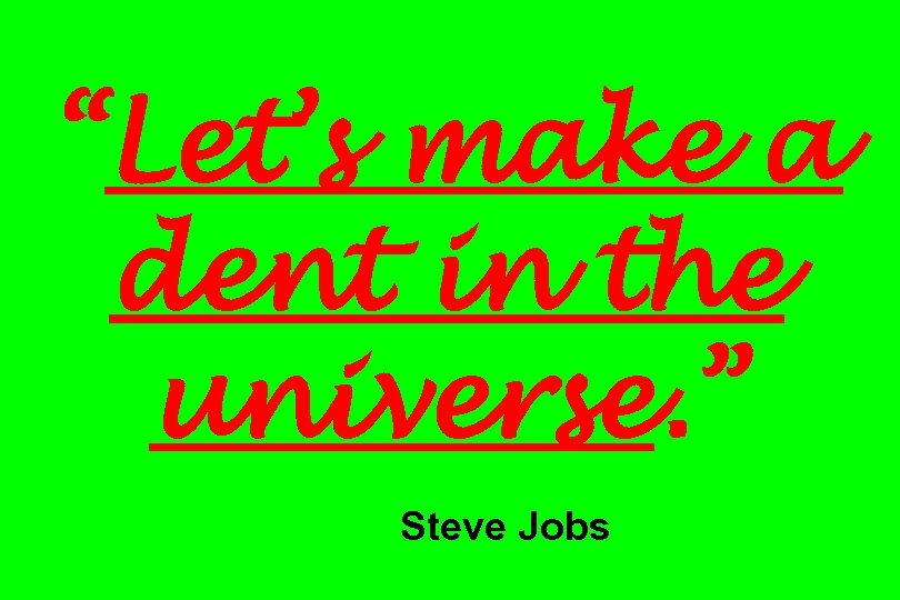 """Let's make a dent in the universe. "" Steve Jobs"