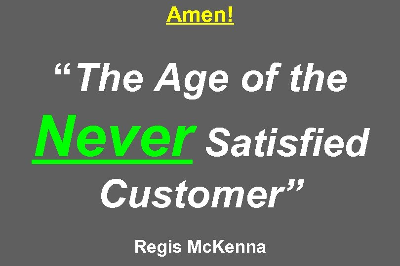 "Amen! ""The Age of the Never Satisfied Customer"" Regis Mc. Kenna"