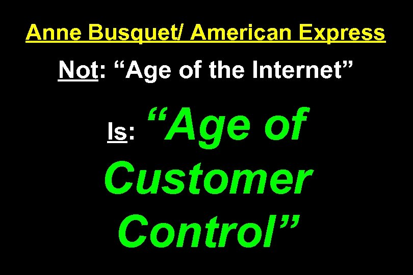 "Anne Busquet/ American Express Not: ""Age of the Internet"" ""Age of Customer Control"" Is:"