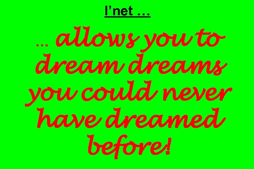 I'net … allows you to dreams you could never have dreamed before! …