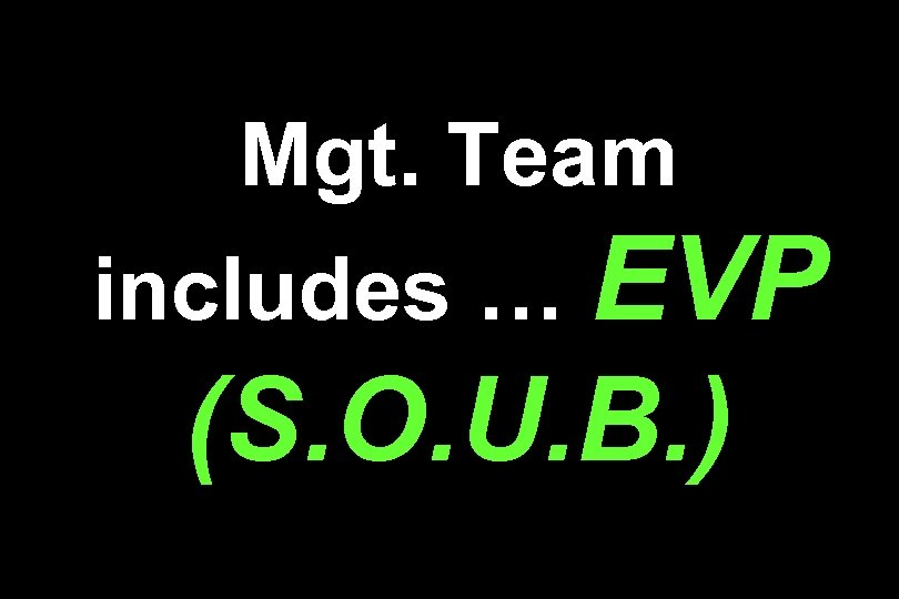 Mgt. Team includes … EVP (S. O. U. B. )