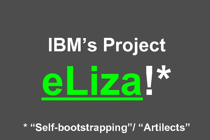 "IBM's Project e. Liza!* * ""Self-bootstrapping""/ ""Artilects"""