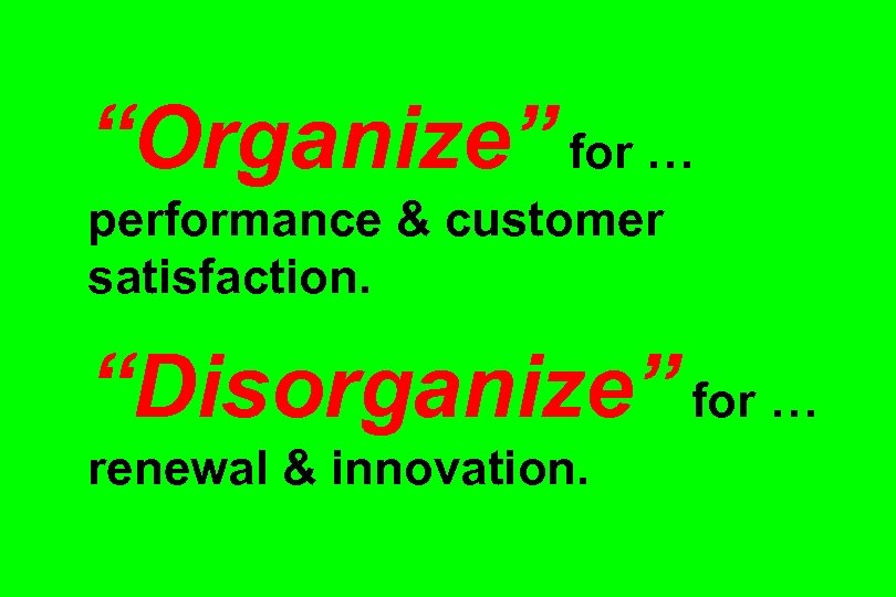 """Organize"" for … performance & customer satisfaction. ""Disorganize"" for … renewal & innovation."