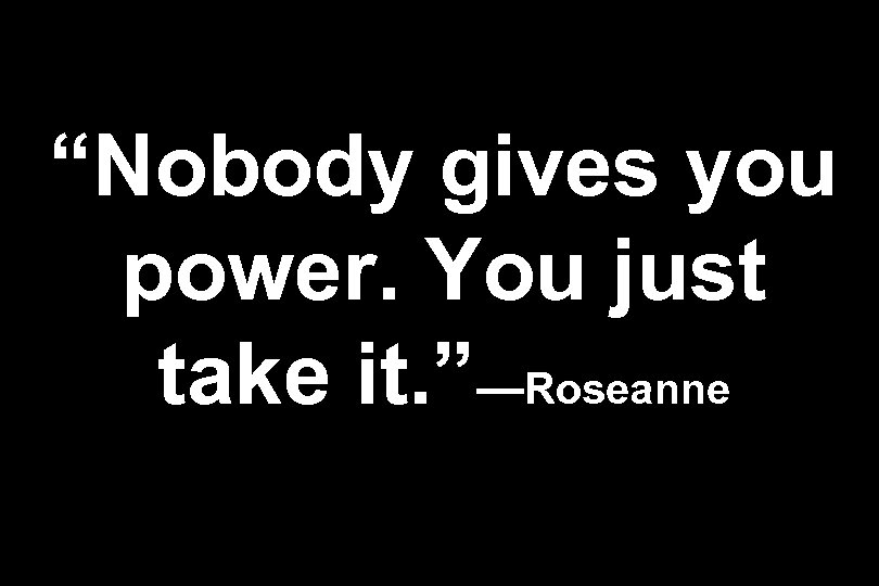 """Nobody gives you power. You just take it. ""—Roseanne"