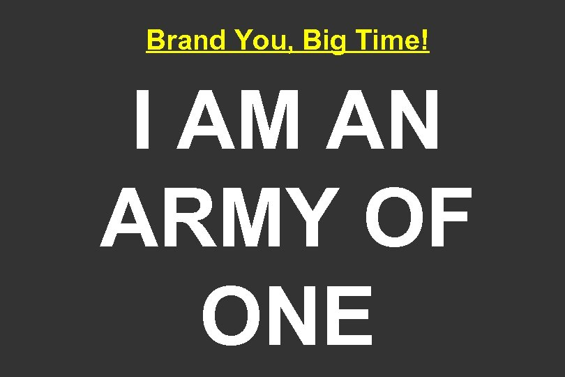 Brand You, Big Time! I AM AN ARMY OF ONE