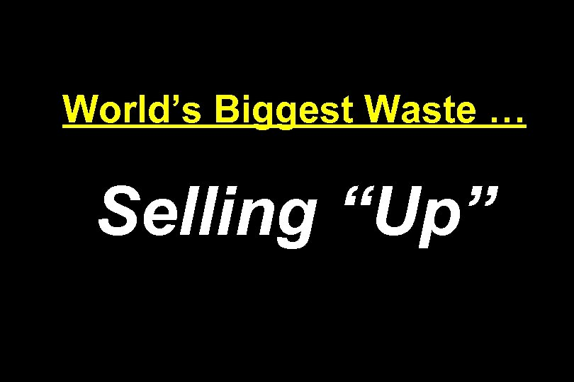 "World's Biggest Waste … Selling ""Up"""