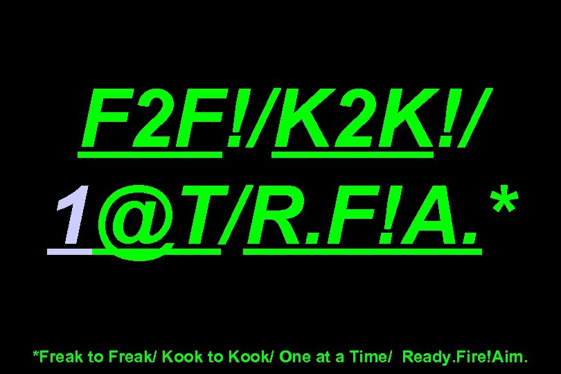 F 2 F!/K 2 K!/ 1@T/R. F!A. * *Freak to Freak/ Kook to Kook/