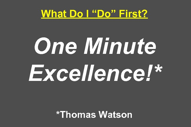 "What Do I ""Do"" First? One Minute Excellence!* *Thomas Watson"